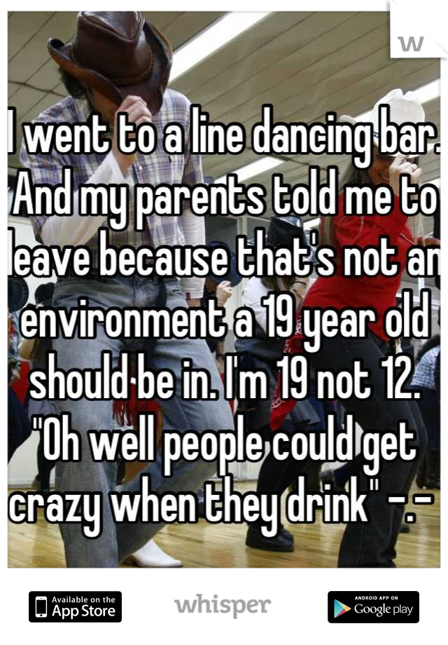 """I went to a line dancing bar. And my parents told me to leave because that's not an environment a 19 year old should be in. I'm 19 not 12. """"Oh well people could get crazy when they drink"""" -.-"""