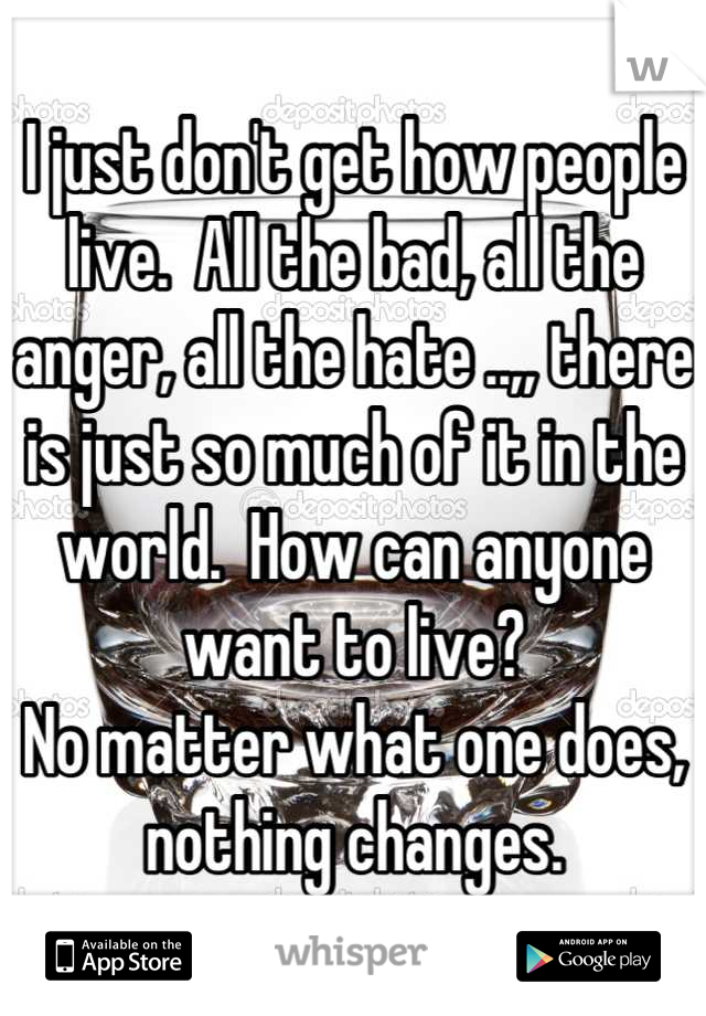 I just don't get how people live.  All the bad, all the anger, all the hate ..,, there is just so much of it in the world.  How can anyone want to live?   No matter what one does, nothing changes.