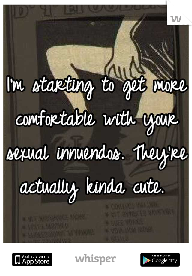 I'm starting to get more comfortable with your sexual innuendos. They're actually kinda cute.