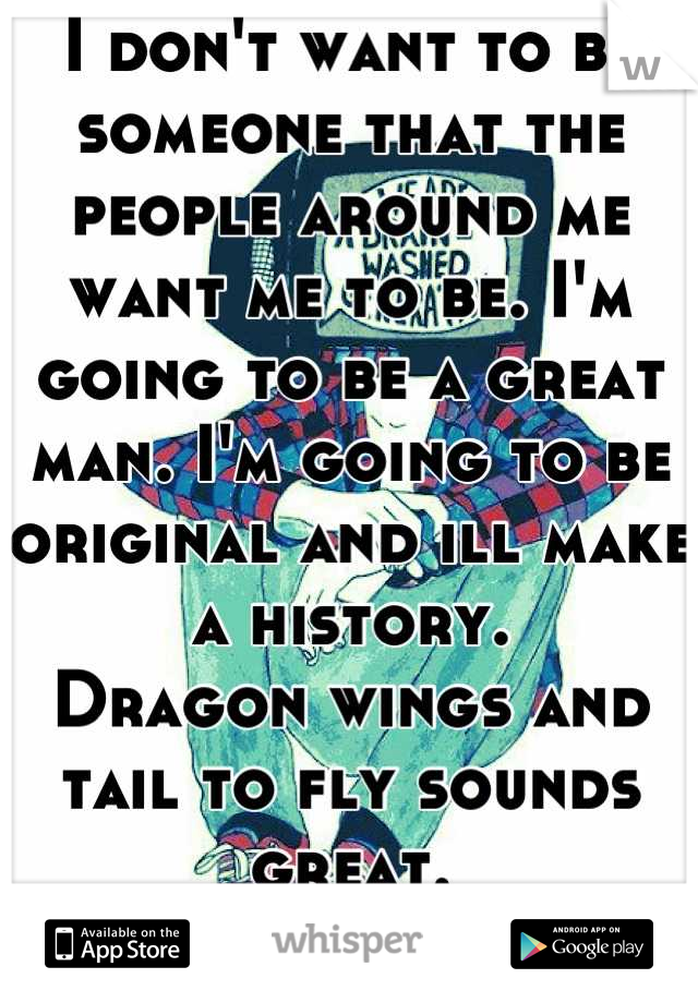 I don't want to be someone that the people around me want me to be. I'm going to be a great man. I'm going to be original and ill make a history.  Dragon wings and tail to fly sounds great.  Done deal!