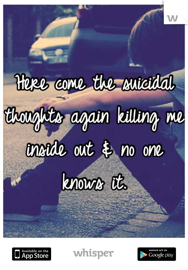 Here come the suicidal thoughts again killing me inside out & no one knows it.