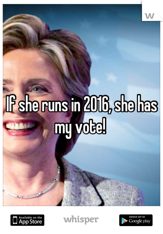 If she runs in 2016, she has my vote!