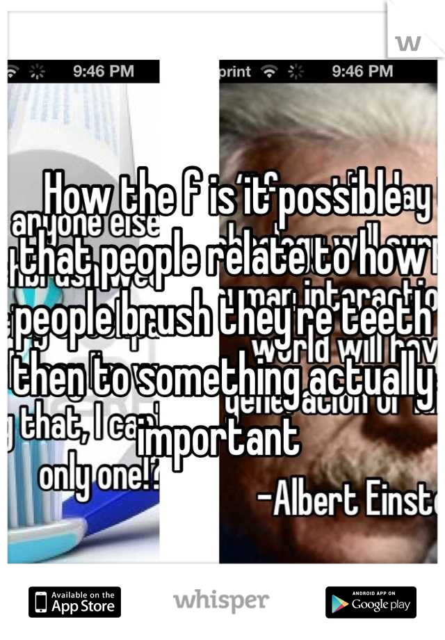 How the f is it possible that people relate to how people brush they're teeth  then to something actually important