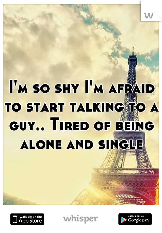 I'm so shy I'm afraid to start talking to a guy.. Tired of being alone and single