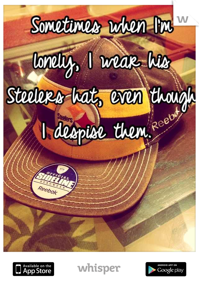 Sometimes when I'm lonely, I wear his Steelers hat, even though I despise them.