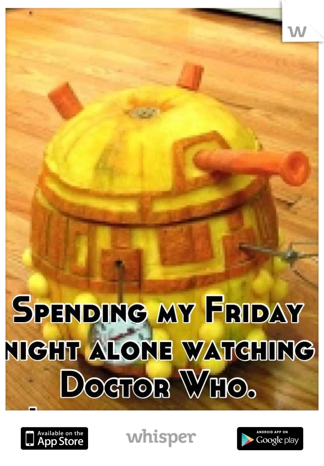 Spending my Friday night alone watching Doctor Who.  I regret nothing.