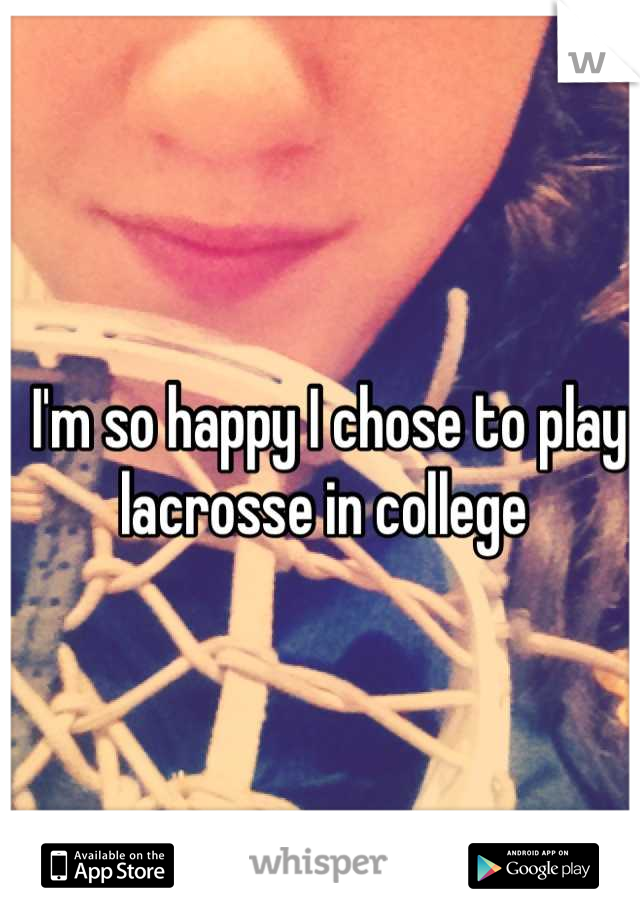 I'm so happy I chose to play lacrosse in college