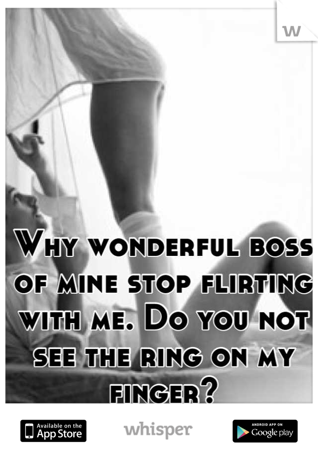 Why wonderful boss of mine stop flirting with me. Do you not see the ring on my finger?
