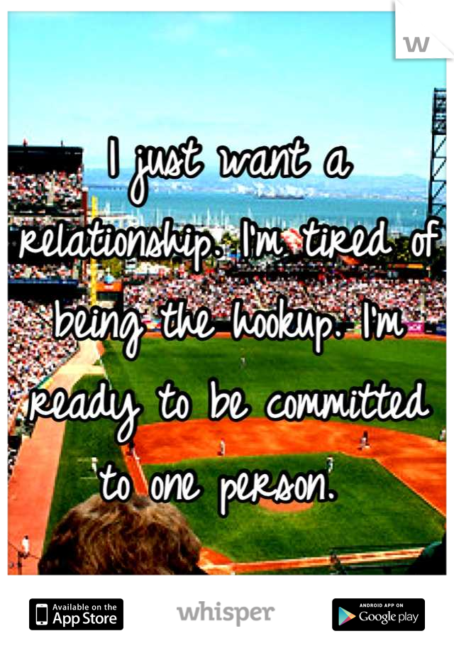 I just want a relationship. I'm tired of being the hookup. I'm ready to be committed to one person.
