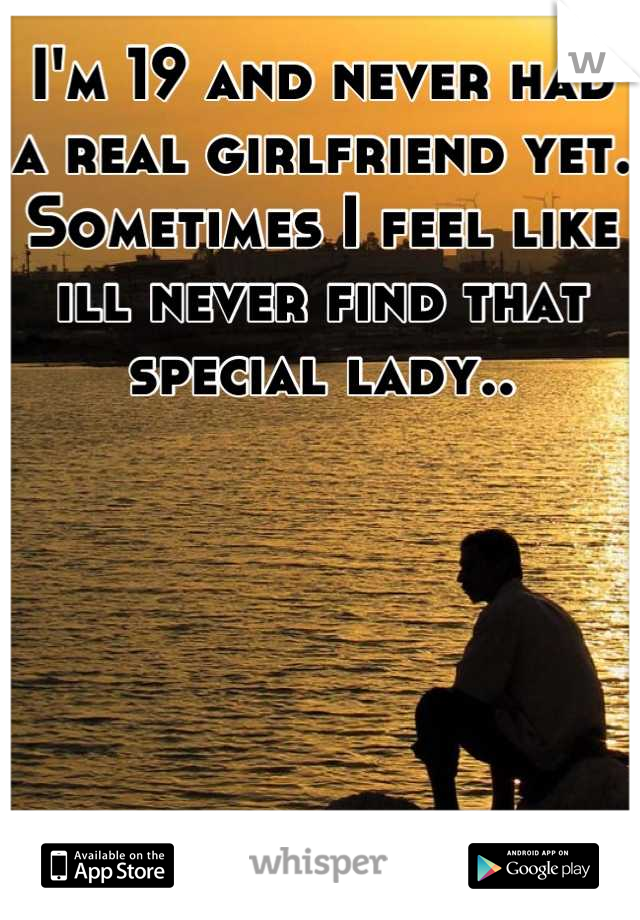 I'm 19 and never had a real girlfriend yet. Sometimes I feel like ill never find that special lady..