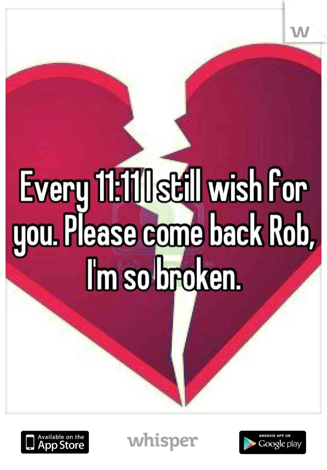Every 11:11 I still wish for you. Please come back Rob, I'm so broken.
