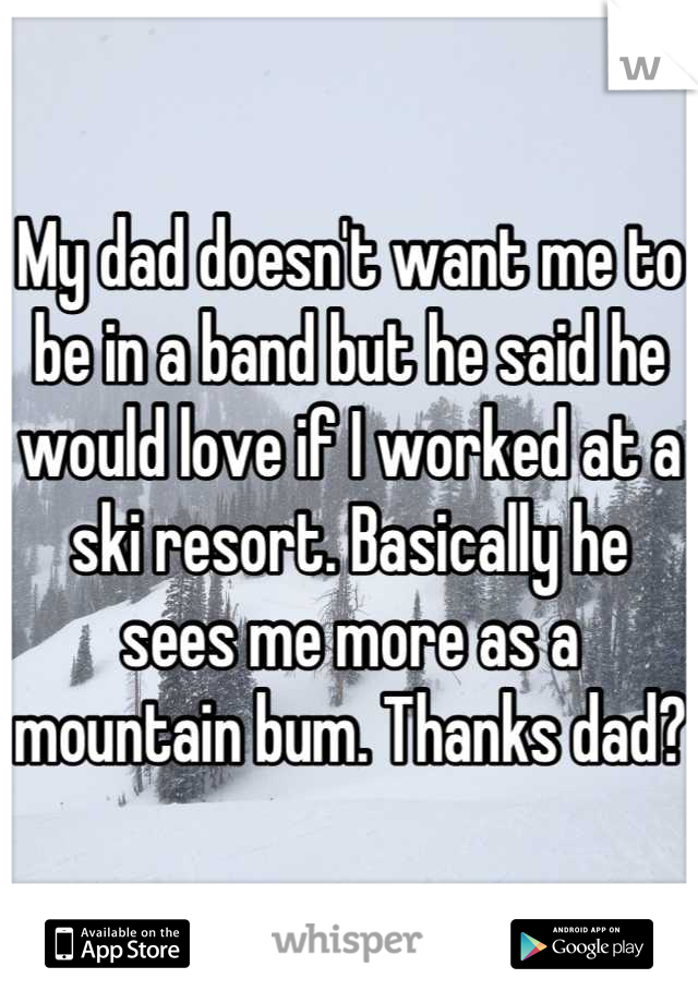 My dad doesn't want me to be in a band but he said he would love if I worked at a ski resort. Basically he sees me more as a mountain bum. Thanks dad?