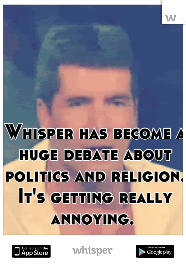 Whisper has become a huge debate about politics and religion.   It's getting really annoying.