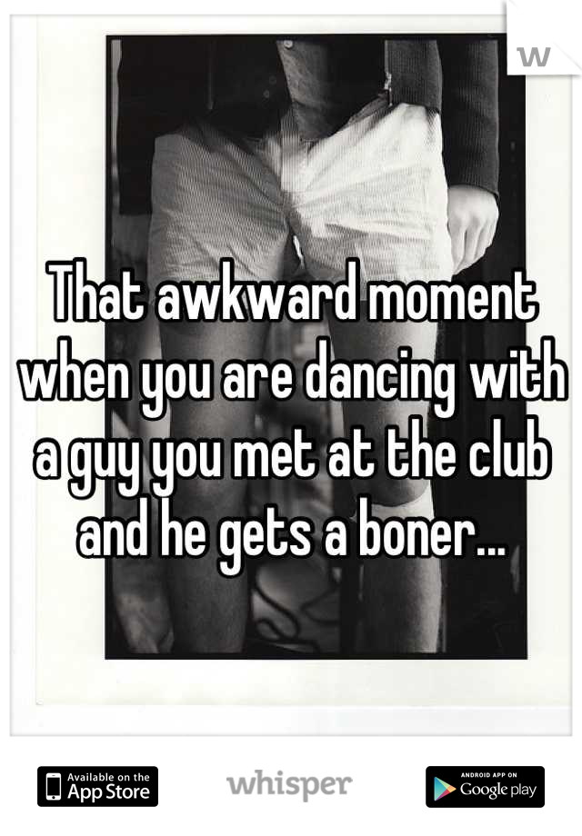 That awkward moment when you are dancing with a guy you met at the club and he gets a boner...