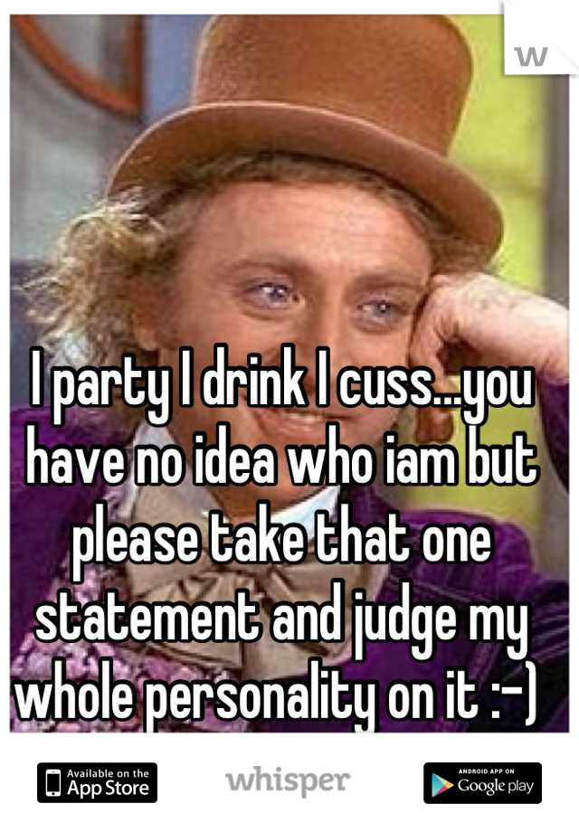 I party I drink I cuss...you have no idea who iam but please take that one statement and judge my whole personality on it :-)