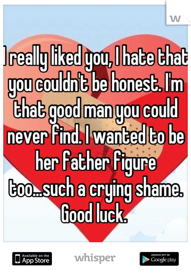 I really liked you, I hate that you couldn't be honest. I'm that good man you could never find. I wanted to be her father figure too...such a crying shame. Good luck.