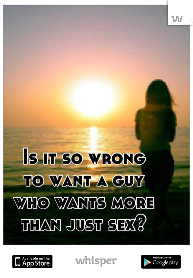 Is it so wrong to want a guy who wants more  than just sex?