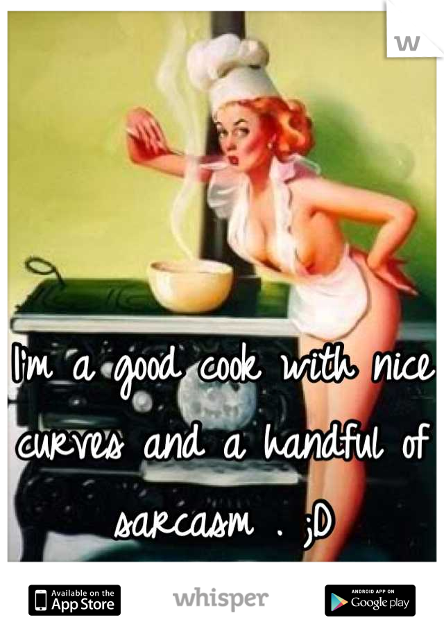 I'm a good cook with nice curves and a handful of sarcasm . ;D