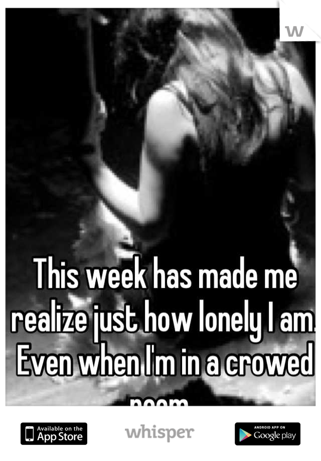 This week has made me realize just how lonely I am. Even when I'm in a crowed room.