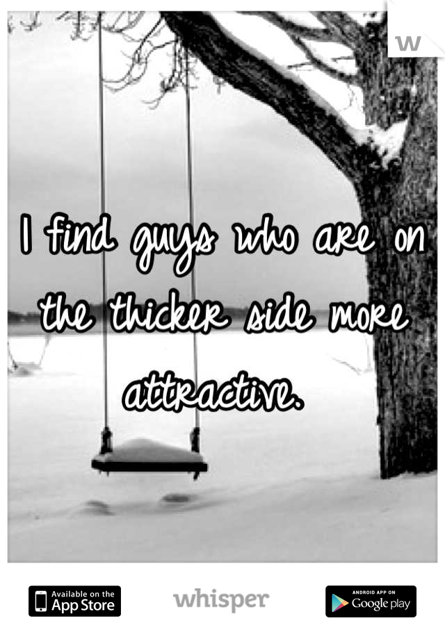 I find guys who are on the thicker side more attractive.