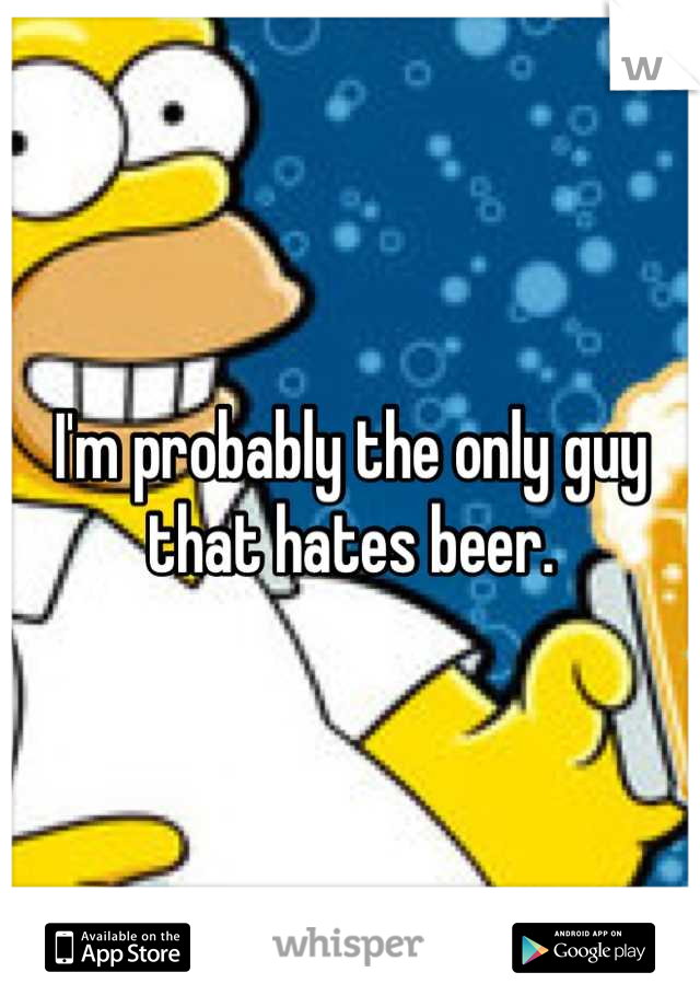I'm probably the only guy that hates beer.