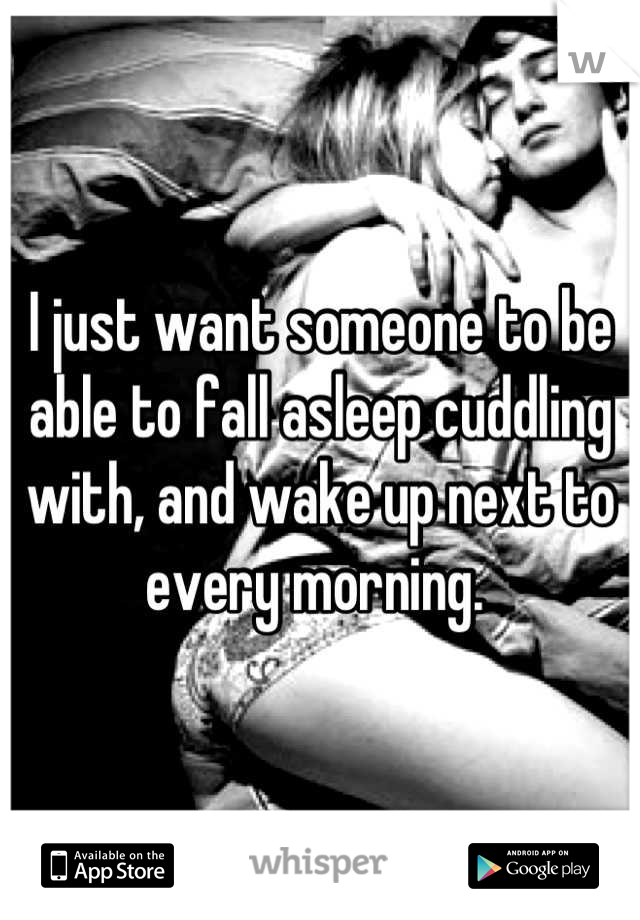 I just want someone to be able to fall asleep cuddling with, and wake up next to every morning.