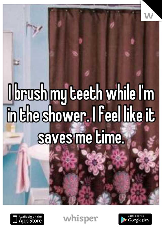 I brush my teeth while I'm in the shower. I feel like it saves me time.