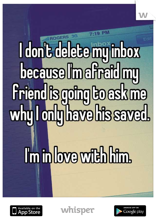 I don't delete my inbox because I'm afraid my friend is going to ask me why I only have his saved.   I'm in love with him.