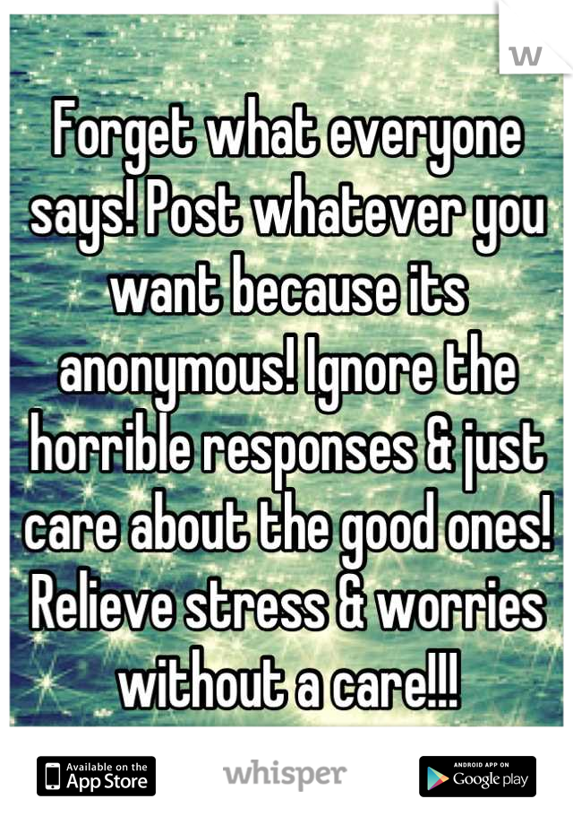 Forget what everyone says! Post whatever you want because its anonymous! Ignore the horrible responses & just care about the good ones! Relieve stress & worries without a care!!!