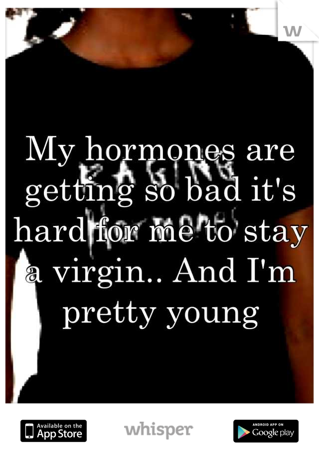 My hormones are getting so bad it's hard for me to stay a virgin.. And I'm pretty young