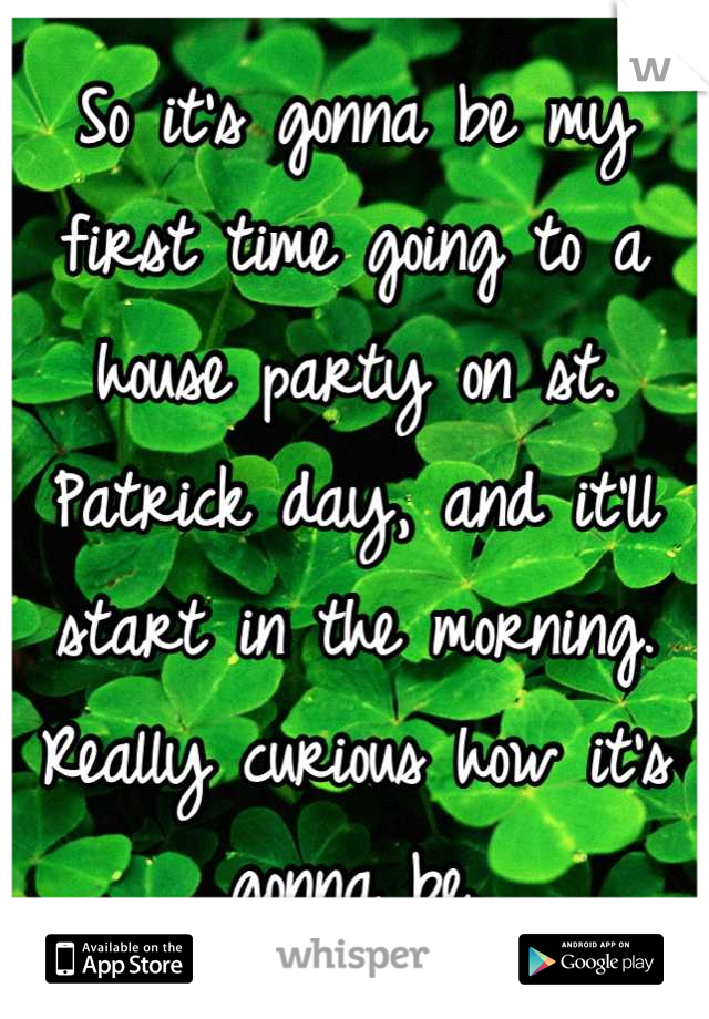 So it's gonna be my first time going to a house party on st. Patrick day, and it'll start in the morning. Really curious how it's gonna be.