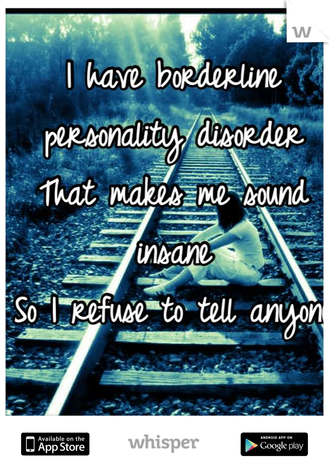 I have borderline personality disorder  That makes me sound insane  So I refuse to tell anyone