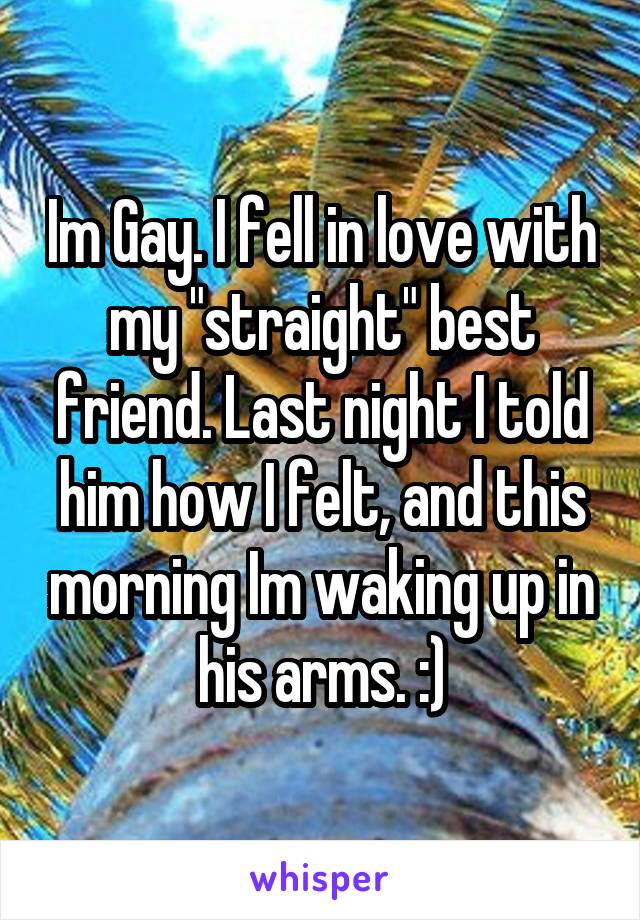 """Im Gay. I fell in love with my """"straight"""" best friend. Last night I told him how I felt, and this morning Im waking up in his arms. :)"""