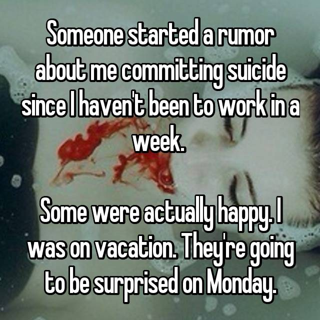 Someone started a rumor about me committing suicide since I haven't been to work in a week.   Some were actually happy. I was on vacation. They're going to be surprised on Monday.