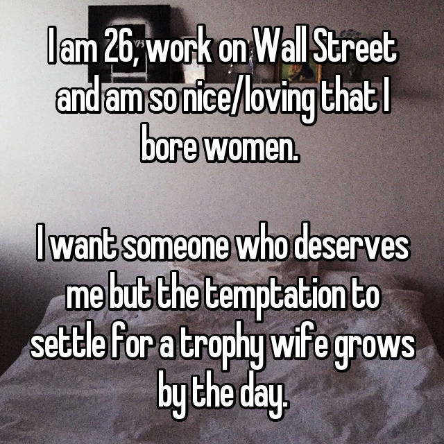 I am 26, work on Wall Street and am so nice/loving that I bore women.   I want someone who deserves me but the temptation to settle for a trophy wife grows by the day.
