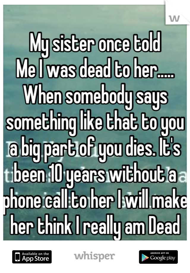 My Sister Once Told Me I Was Dead To Her When Somebody Says Something Like That