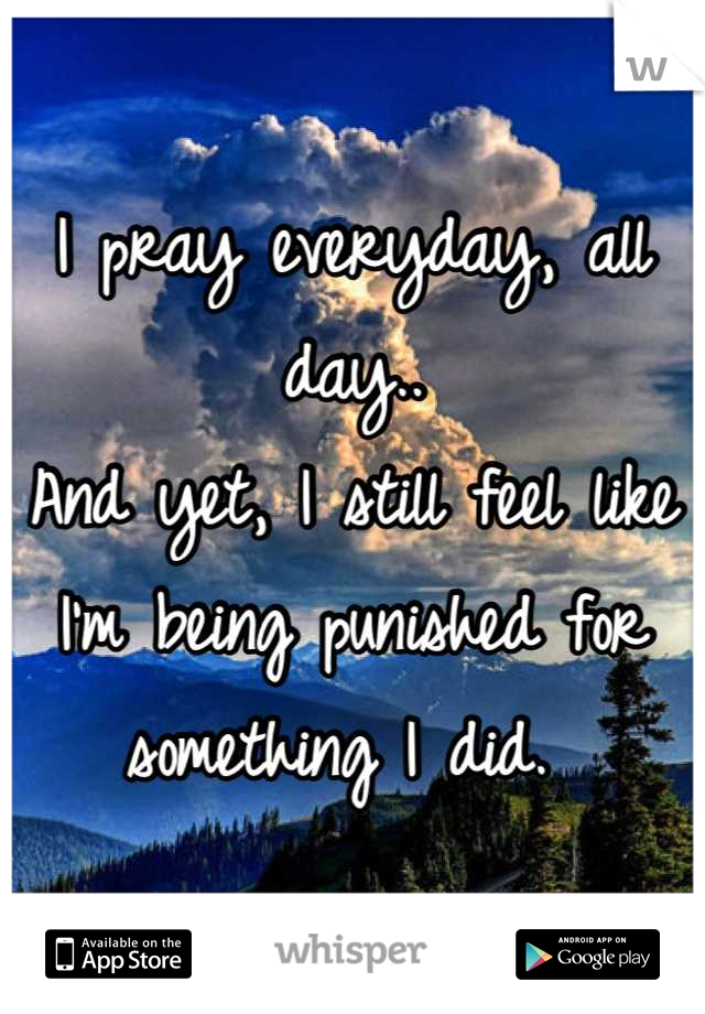 I pray everyday, all day..  And yet, I still feel like I'm being punished for something I did.