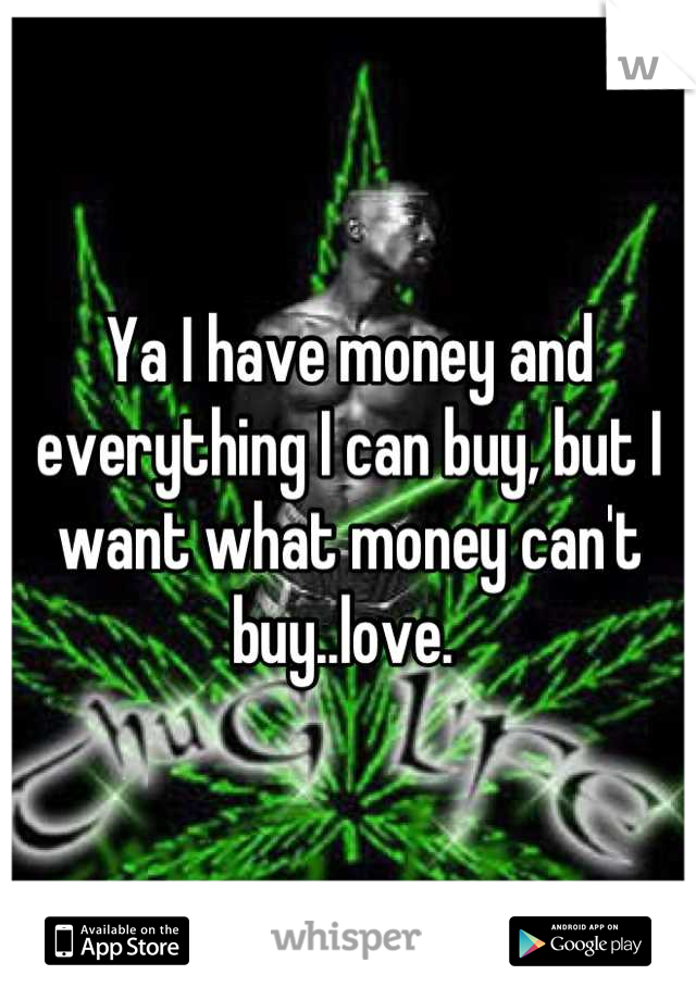 Ya I have money and everything I can buy, but I want what money can't buy..love.