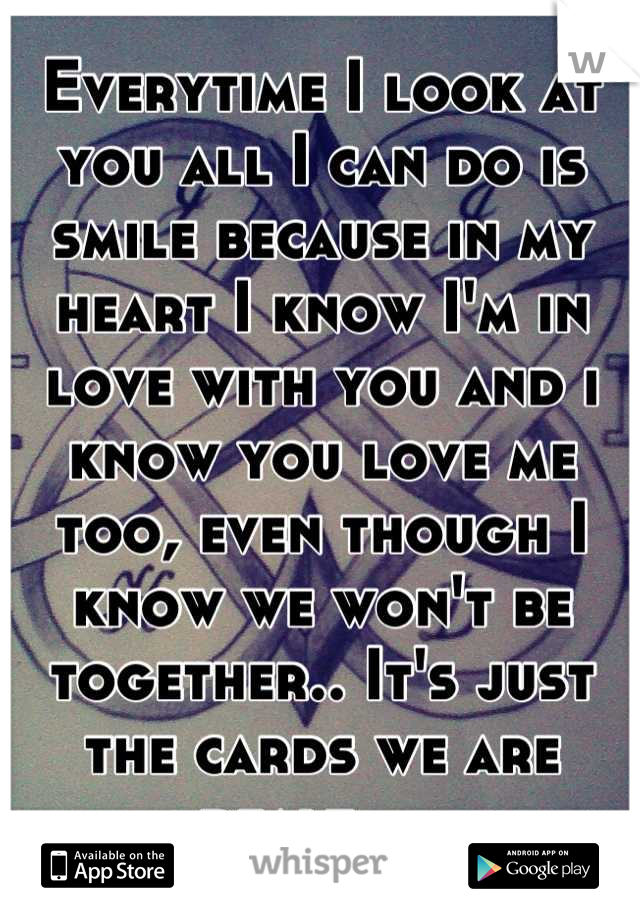 Everytime I look at you all I can do is smile because in my heart I know I'm in love with you and i know you love me too, even though I know we won't be together.. It's just the cards we are dealt.....