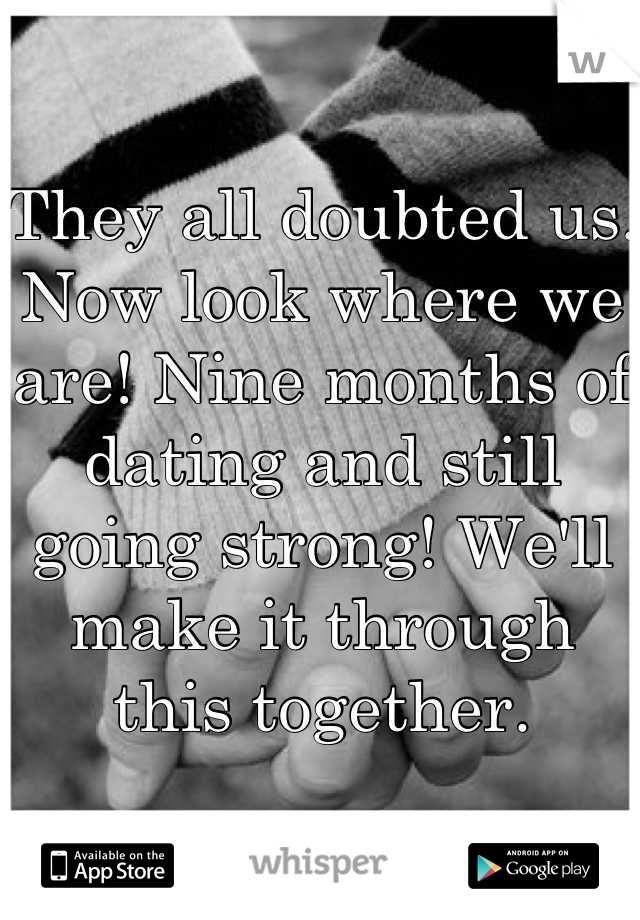 They all doubted us. Now look where we are! Nine months of dating and still going strong! We'll make it through this together.