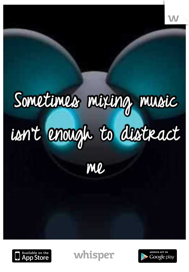 Sometimes mixing music isn't enough to distract me
