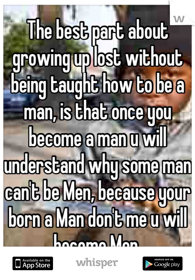 The best part about growing up lost without being taught how to be a man, is that once you become a man u will understand why some man can't be Men, because your born a Man don't me u will become Men