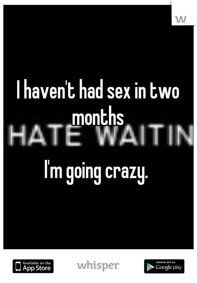 I haven't had sex in two months  I'm going crazy.