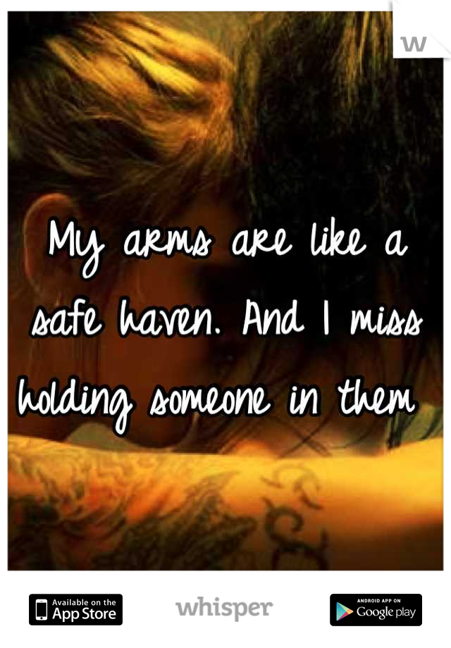 My arms are like a safe haven. And I miss holding someone in them