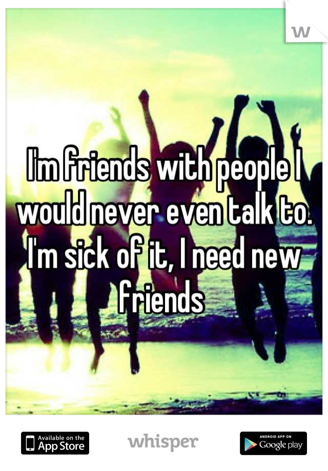 I'm friends with people I would never even talk to. I'm sick of it, I need new friends