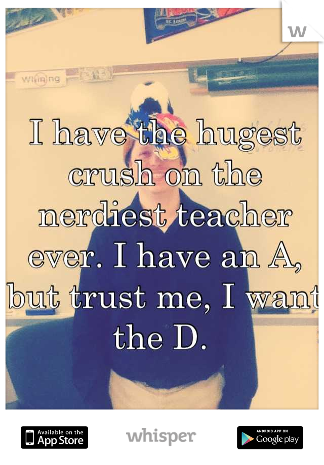 I have the hugest crush on the nerdiest teacher ever. I have an A, but trust me, I want the D.