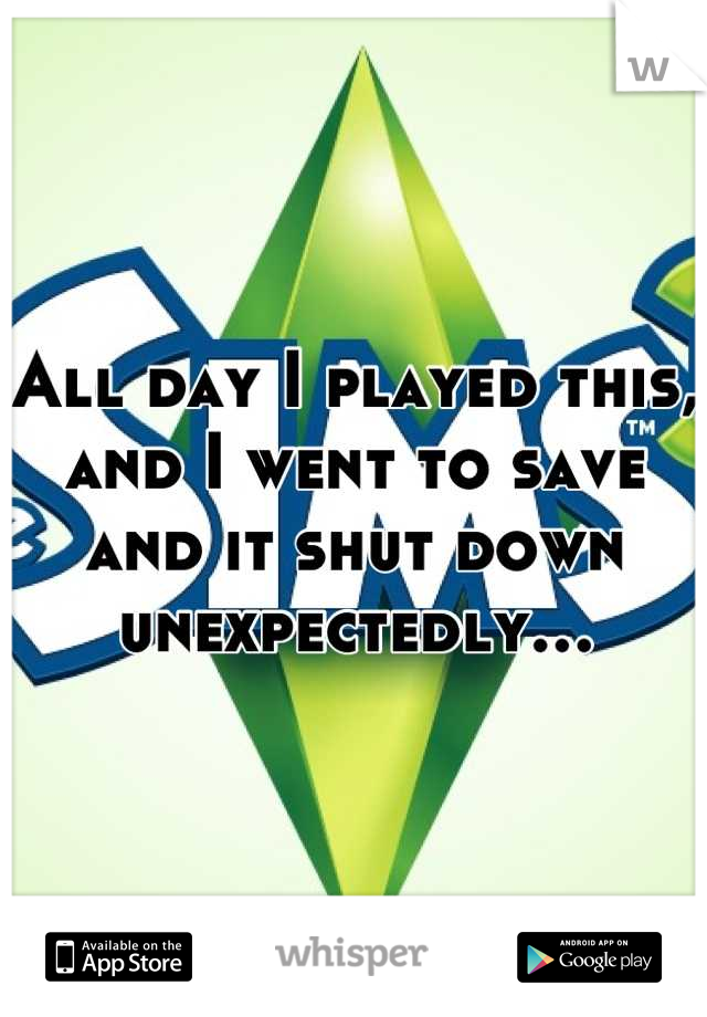 All day I played this, and I went to save and it shut down unexpectedly…