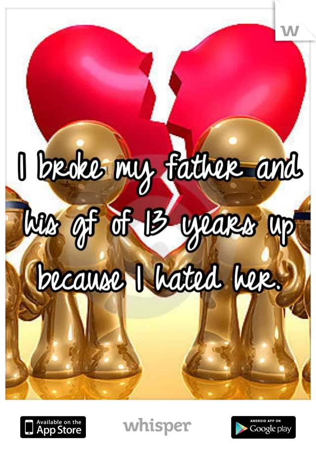 I broke my father and his gf of 13 years up because I hated her.