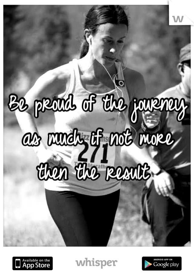 Be proud of the journey as much if not more then the result