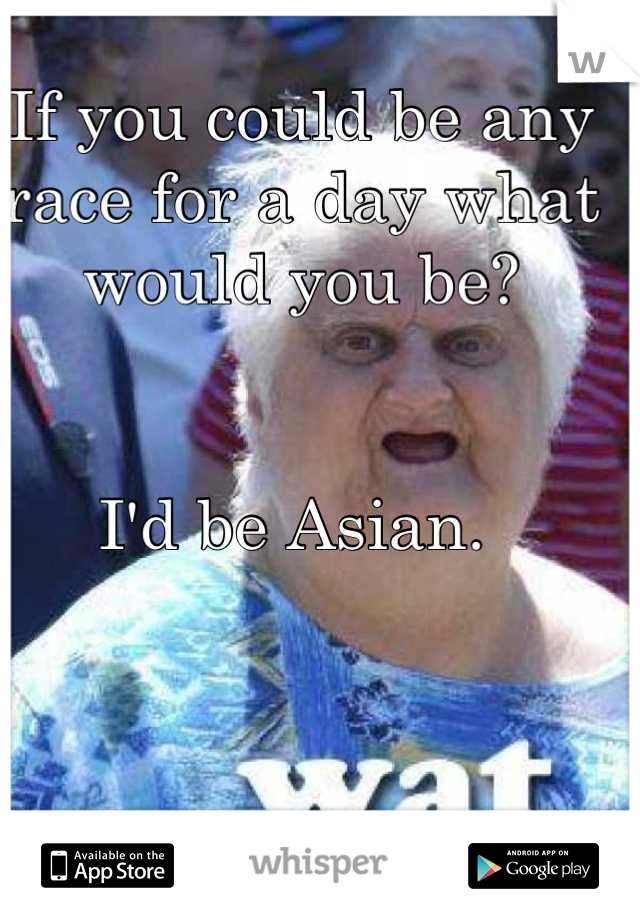 If you could be any race for a day what would you be?   I'd be Asian.